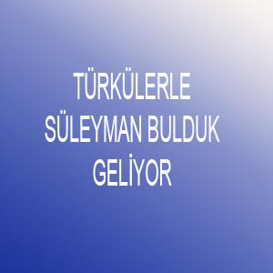 TÜRKÜLERLE SÜLEYMAN BULDUK GELİYOR..